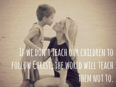 """""""If we don't teach our children to follow Christ, the world will teach them not to."""""""
