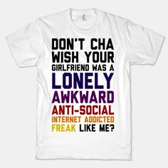 Don't Cha Wish Your Girlfriend Was A Lonely, Awkward, Anti-Social, Internet Addicted Freak Like Me | HUMAN. I NEED THIS! NEED!