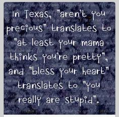 "In Texas ""aren't you precious"" translates to ""at least your mama thinks you're pretty"" and ""bless your heart"" transaltes to ""you really are stupid. Texas Quotes, Texas Sayings, That Way, Just For You, Texas Humor, Texas Funny, Miss Texas, Only In Texas, Southern Sayings"