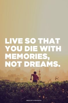 Live so that you die with memories, not dreams.