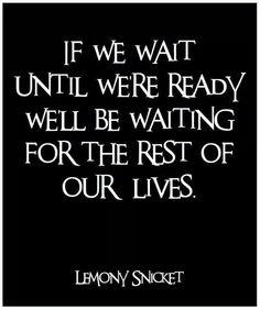 """""""Se esperarmos até estarmos prontos, vamos estar esperando pelo resto das nossas vidas"""""""