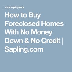 How to Buy Foreclosed Homes With No Money Down & No Credit | Sapling.com