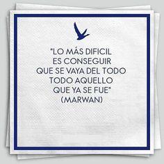 Lo más difícil es conseguir que se vaya del todo todo aquello que ya se fue (Marwan)