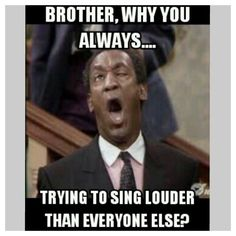 Or the annoying sisters who think they sing good....but they don't and insist on singing louder than everyone else..... Sooooo annoying.