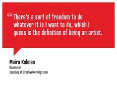 """""""Theres a sort of freedom to do whatever it is I want to do, which I guess is the definition of being an artist.""""  Maira Kalman, Illustrator speaking at CreativeMornings/NewYork(*watch the talk)"""