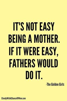 It's not easy being a mother. If it were easy, fathers would do it.