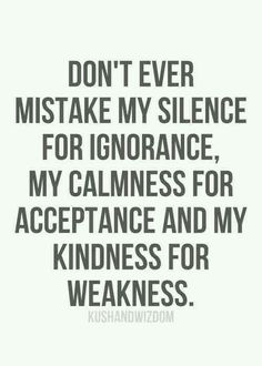 Do not mistake my kindness for weakness
