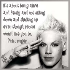 It's about being alive and feisty and not sitting down and shutting up even though people would like you to. — Pink, singer