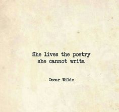 She lives the poetry she cannot write.