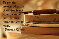 To me, the greatest pleasure of writing is not what it's about, but the inner music the words make. ~ Truman Capote