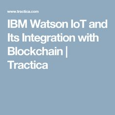 IBM Watson IoT and Its Integration with Blockchain | Tractica