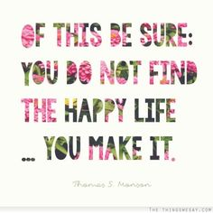 Of this be sure: you do not find the happy life... you make it. #wisdom #affirmations #happiness