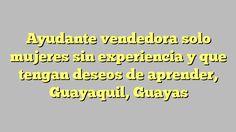 Ayudante vendedora solo mujeres sin experiencia y que tengan deseos de aprender, Guayaquil, Guayas