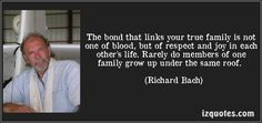 The bond that links your true family is not one of blood, but of respect and joy in each other's life. Rarely do members of one family grow up under the same roof.  - Richard Bach