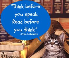 Think before you speak, read before you think - Fran Lebowitz