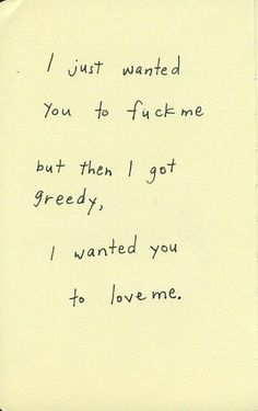 i just wanted you to fuck me but then i got greedy, i wanted you to love me. Sex Quotes, Love Quotes, Inspirational Quotes, Qoutes, Emotion, Ex Machina, How To Get Away, Love You, My Love