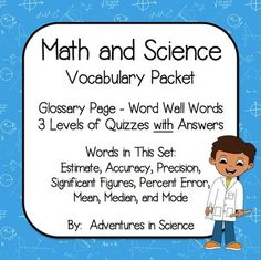 My vocabulary packets are terrific resources for students learning scientific vocabulary. The words in this set are designed to go along with a math and science unit. Each file is a .docx and you are welcome to modify them to fit the needs of your students! The words are: estimate, accuracy, precision, significant figures, percent error, mean, median, and mode. $