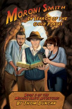 Moroni Smith In Search of the Gold Plates (Moroni Smith #2) by Thom Duncan. YA Fantasy. Moroni Smith, Orrin Porter Rockwell VII and Gadget Gunderson, of the Church Special Projects division are engaged in yet another fingernail-biting adventure as they try to recover the stolen Gold Plates from a splinter faction claiming divine right and stewardship of the legendary Gold Plates.
