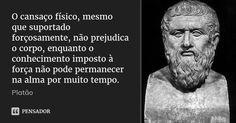 O cansaço físico, mesmo que suportado forçosamente, não prejudica o corpo, enquanto o conhecimento imposto à força não pode permanecer na alma por muito tempo. — Platão