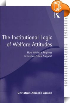 The Institutional Logic of Welfare Attitudes    :  Why are people who live in liberal welfare regimes reluctant to support welfare policy? And conversely, why are people who live in social democratic welfare regimes so keen to support it? These core questions lie at the heart of this intriguing book.  By examining how different welfare regimes influence public support for welfare policy, the book explores the institutional settings of different regimes and how each produces its own sup...
