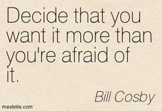 Decide that you want it more than you're afraid of it. Bill Cosby