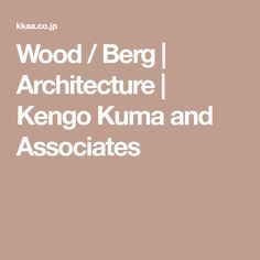 Wood / Berg | Architecture | Kengo Kuma and Associates