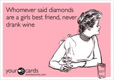 Whomever said diamonds are a girls best friend, never drank wine.