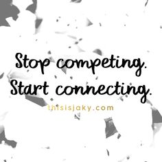 Stop competing. Start connecting. quote. quotes. relationships. be authentic. genuine. care about other people. empathy. www.thisisjaky.com