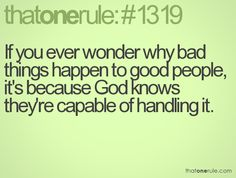 If you ever wonder why bad things happen to good people, it's because God knows they're capable of handling it.