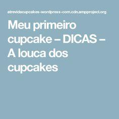 Meu primeiro cupcake – DICAS – A louca dos cupcakes