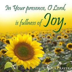 In Your presence, O Lord, is fullness of JOY.