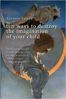 Ten Ways to Destroy the Imagination of Your Child by Anthony Esolen  (the best book I read all year!)