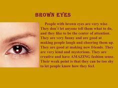 This is actually very accurate of me, I do indeed have brown eyes, and I do tend to be shy, but also like to be the center of attention, kinda strange when I put it in words.