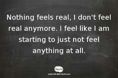 Nothing feels real, I don't feel real anymore. I feel like I am starting to just not feel anything at all. - Quote From Recite.com #RECITE #QUOTE