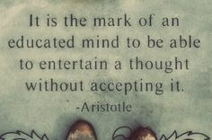 An educated person can consider a thought without accepting it. They can also see from the other perspective.