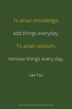 To attain knowledge add things everyday. To attain wisdom remove things everyday. Lao Tzu
