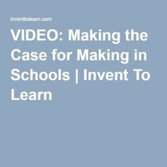 VIDEO: Making the Case for Making in Schools   Invent To Learn