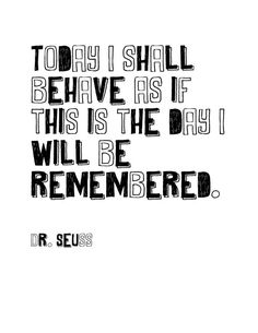Today I shall behave as if this is the day I will be remembered (Inspirational quote from the talented Dr. Seuss)
