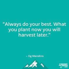 """Always do your best. What you plant now you will harvest later."" ~ Og Mandino"