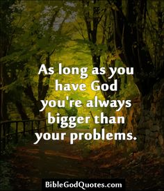 As long as you have God you're always bigger than your problems.