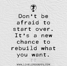Don't be afraid to start over. It's a new change to rebuild what you want, best quotes