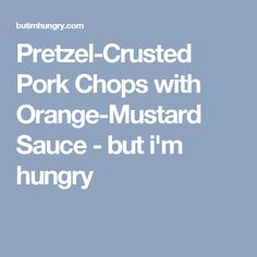 Pretzel-Crusted Pork Chops with Orange-Mustard Sauce - but i'm hungry