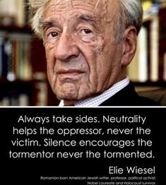 Always Take Sides Neutrality Helps the Oppressor Never the Victim Silence Encourages the Tormentor Never the Tormented Elie Wiesel Romanian-Born American Jewish Writer Professor Political Activist Nobel Laureate and Holocaust Survivor Quotable Quotes, Wisdom Quotes, Quotes To Live By, Me Quotes, Motivational Quotes, Inspirational Quotes, Encouragement, Great Quotes, Cool Words