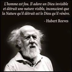 Man is crazy. He worships an invisible God & destroys the visible Nature, unaware that the Nature he's destroying is the God he worships -- Hubert Reeves Atheist Quotes, Wisdom Quotes, Life Quotes, Qoutes, Atheist Agnostic, Religion Quotes, Soul Quotes, Citation Nature, Hubert Reeves