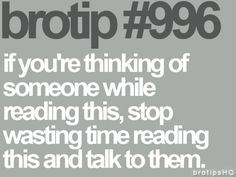 Brotips #996 - 'If you're thinking of someone while reading this, top wasting time reading this and talk to them.'