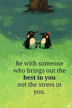 be with someone who brings out the best in you, not the stress in you. :)