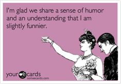 I'm glad we share a sense of humor and an understanding that I am slightly funnier.