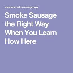 Smoke Sausage the Right Way When You Learn How Here