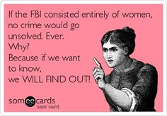 If the FBI consisted entirely of women, no crime would go unsolved. Ever. Why? Because if we want to know, we will find out.