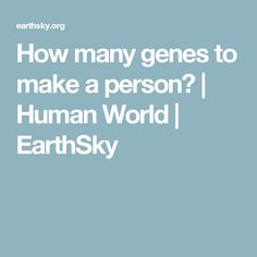 How many genes to make a person? | Human World | EarthSky